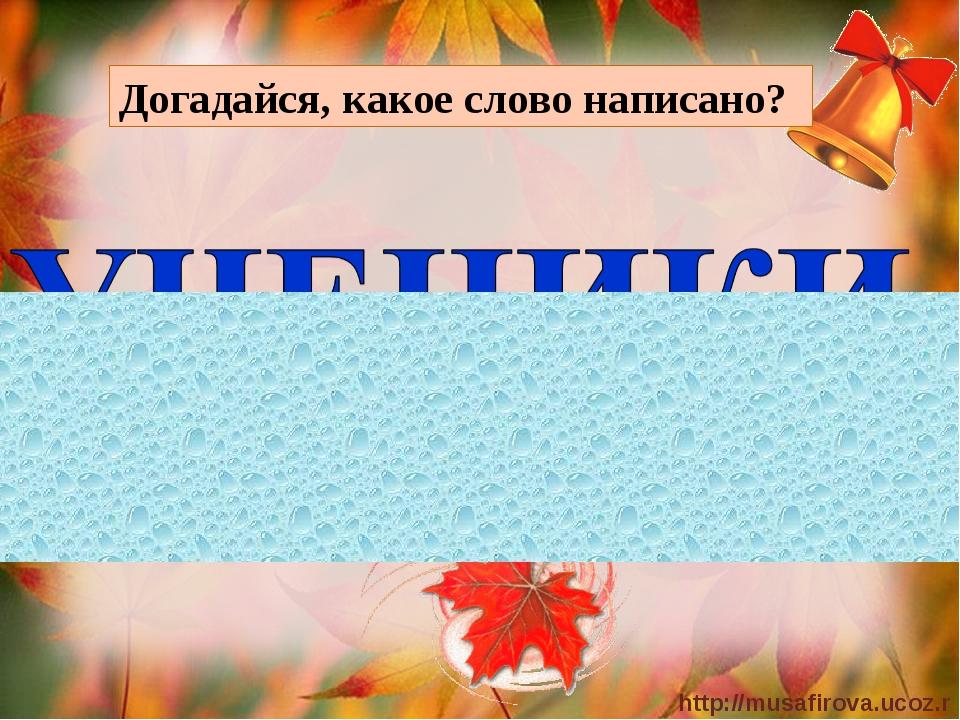 Догадайся, какое слово написано? http://musafirova.ucoz.ru