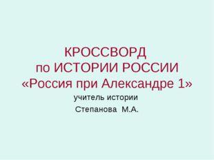 КРОССВОРД по ИСТОРИИ РОССИИ «Россия при Александре 1» учитель истории Степано