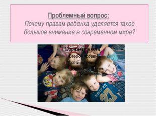 Проблемный вопрос: Почему правам ребенка уделяется такое большое внимание в с