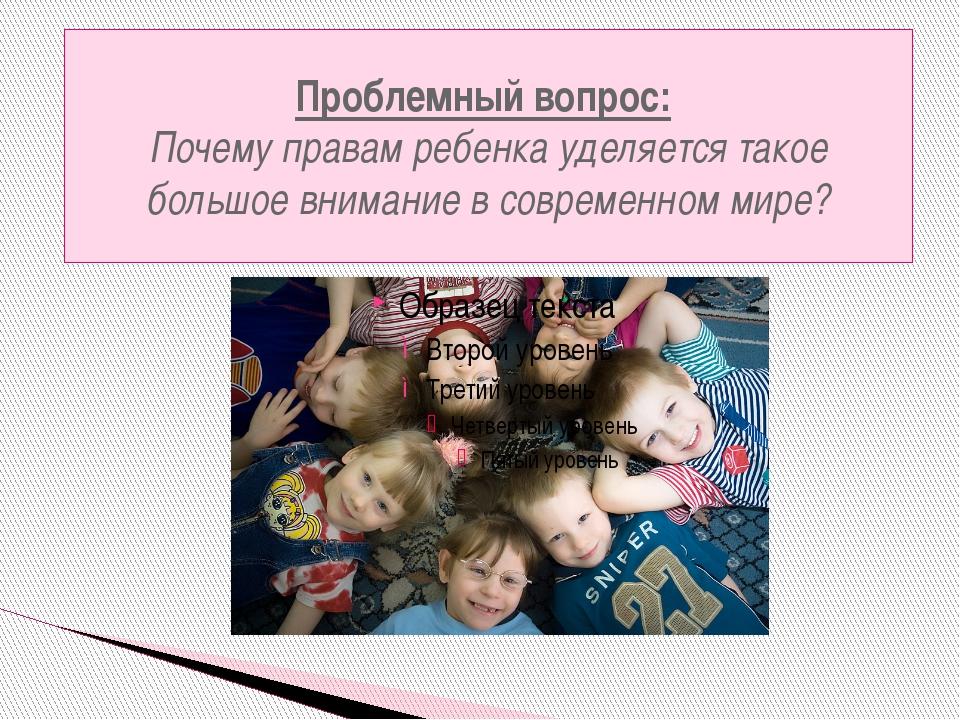 Проблемный вопрос: Почему правам ребенка уделяется такое большое внимание в с...