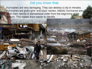 Did you know that. Hurricanes are very damaging. They can destroy a city in m