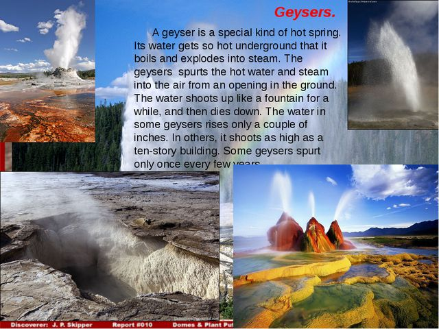 Geysers. A geyser is a special kind of hot spring. Its water gets so hot unde...