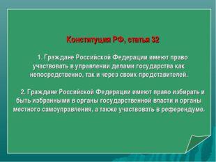Конституция РФ, статья 32 1. Граждане Российской Федерации имеют право участв