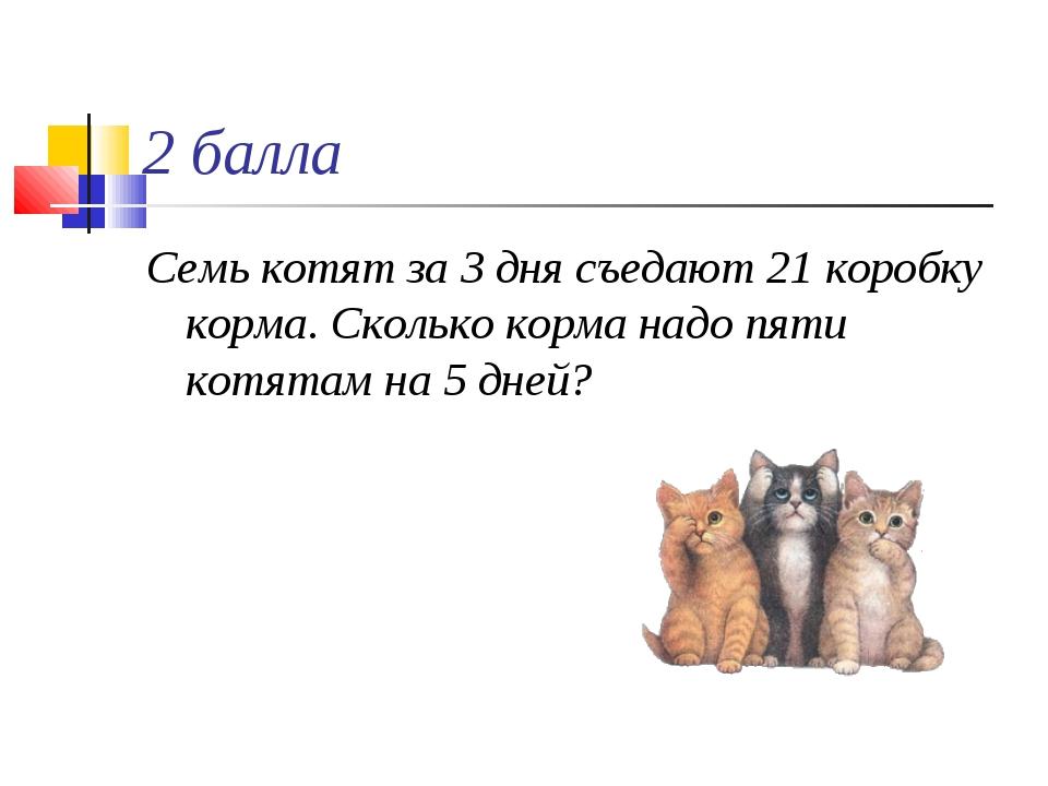 2 балла Семь котят за 3 дня съедают 21 коробку корма. Сколько корма надо пяти...
