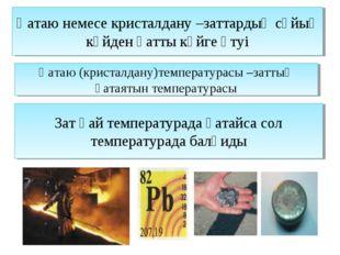 Қатаю немесе кристалдану –заттардың сұйық күйден қатты күйге өтуі Қатаю (крис