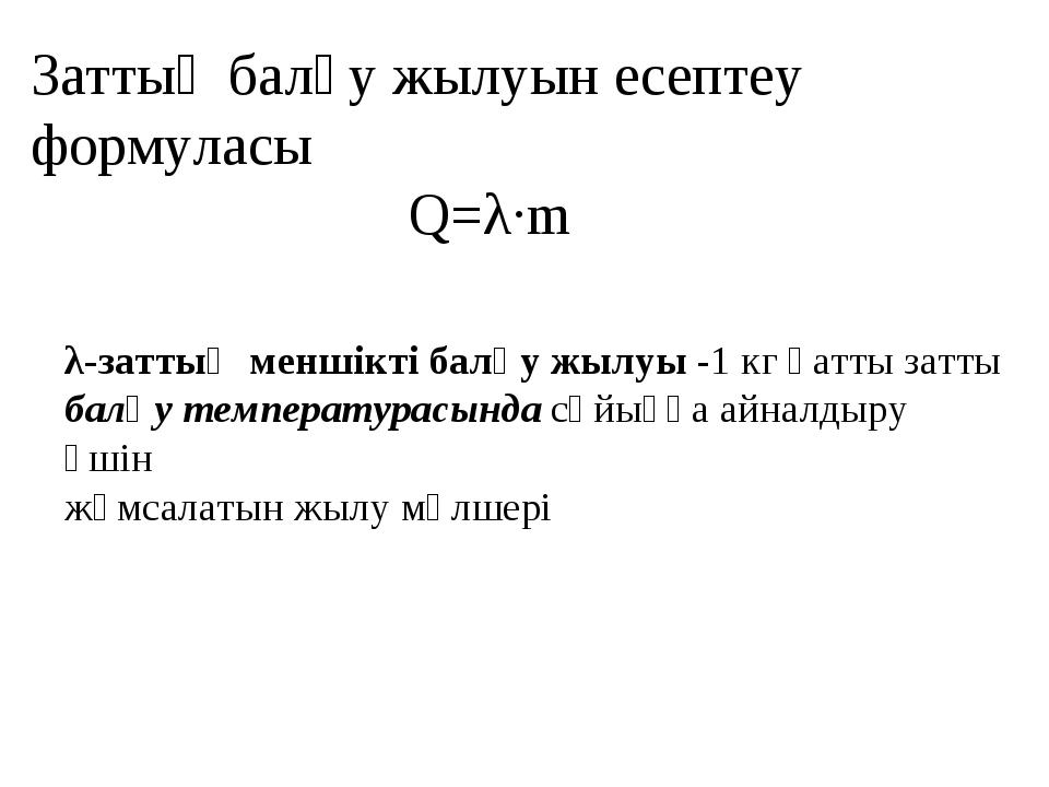Заттың балқу жылуын есептеу формуласы Q=λ·m λ-заттың меншікті балқу жылуы -1...