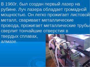 В 1960г. был создан первый лазер на рубине. Луч лазера обладает громадной мощ