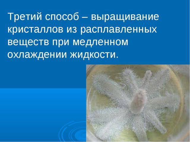 Третий способ – выращивание кристаллов из расплавленных веществ при медленном...