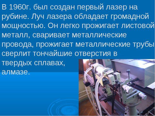 В 1960г. был создан первый лазер на рубине. Луч лазера обладает громадной мощ...