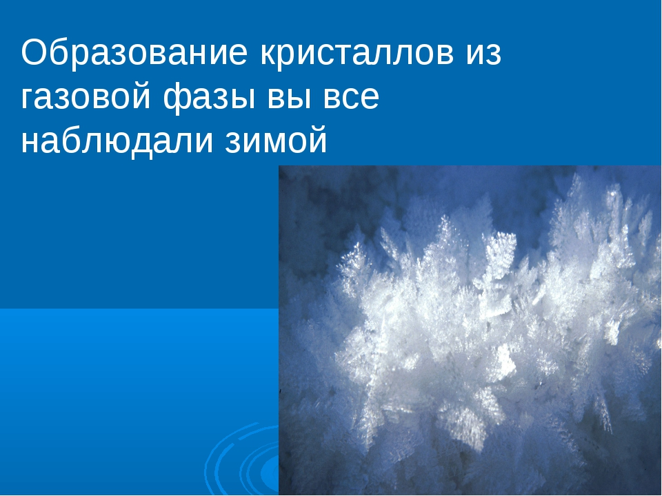 Образование кристаллов из газовой фазы вы все наблюдали зимой