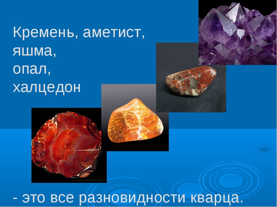 Кремень, аметист, яшма, опал, халцедон - это все разновидности кварца.