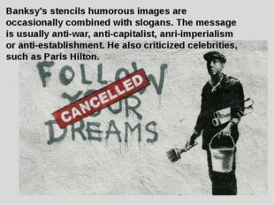 Banksy's stencils humorous images are occasionally combined with slogans. The