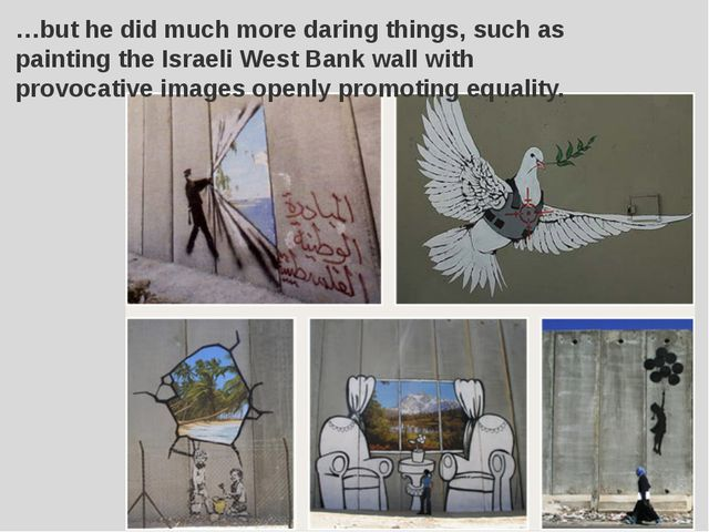 …but he did much more daring things, such as painting the Israeli West Bank w...