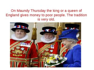 On Maundy Thursday the king or a queen of England gives money to poor people.