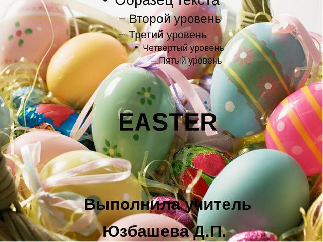 EASTER Выполнила учитель Юзбашева Д.П.
