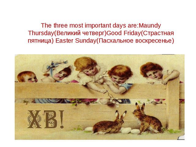 The three most important days are:Maundy Thursday(Великий четверг)Good Friday...