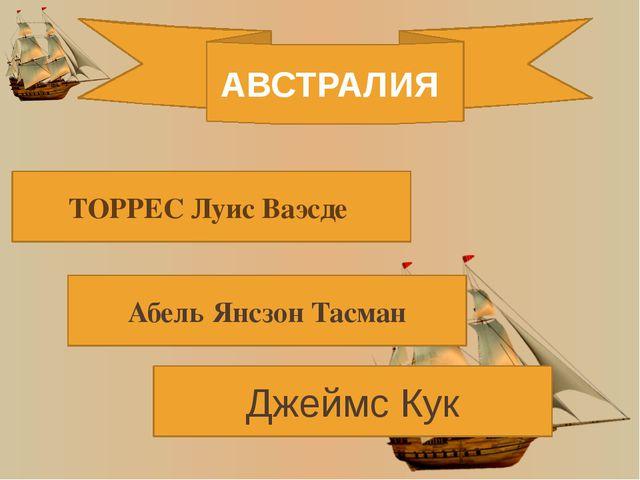АВСТРАЛИЯ ТОРРЕС Луис Ваэсде Абель Янсзон Тасман Джеймс Кук