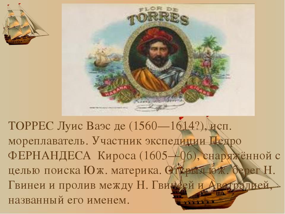 ТОРРЕС Луис Ваэс де (1560—1614?), исп. мореплаватель. Участник экспедиции Пе...