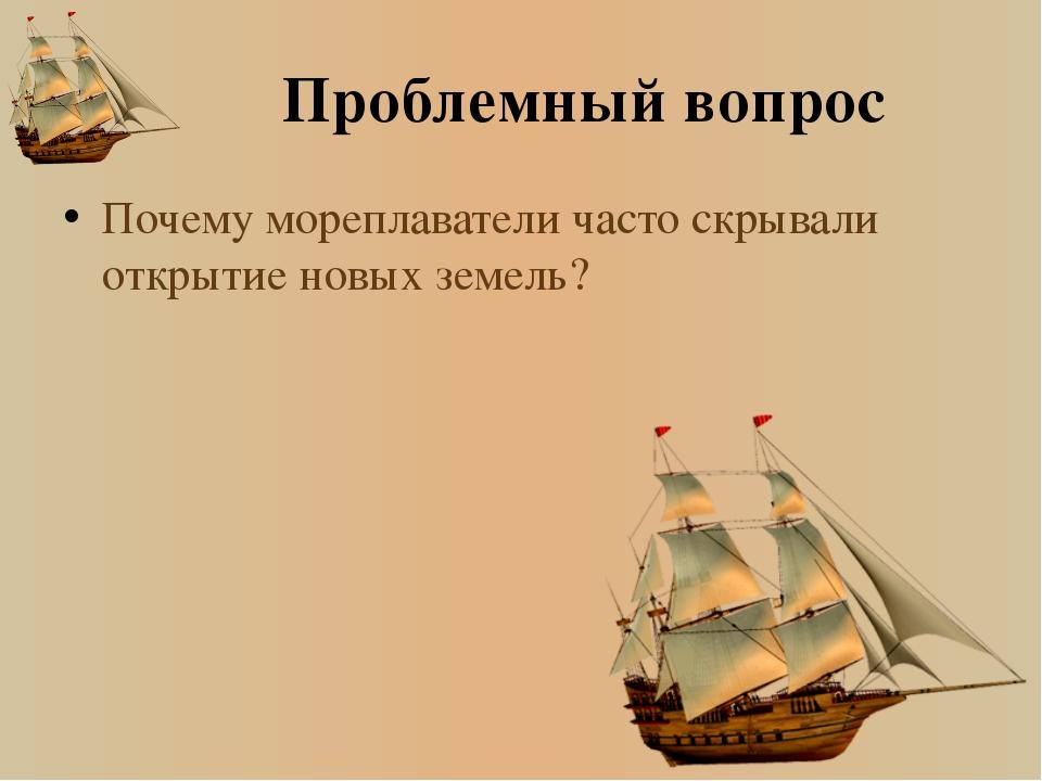 Проблемный вопрос Почему мореплаватели часто скрывали открытие новых земель?