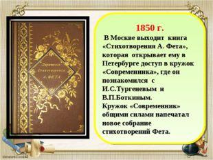 1850 г. В Москве выходит книга «Стихотворения А. Фета», которая открывает ем