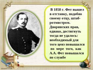 В 1858 г. Фет вышел в отставку, подобно своему отцу, штаб-ротмистром. Дворян