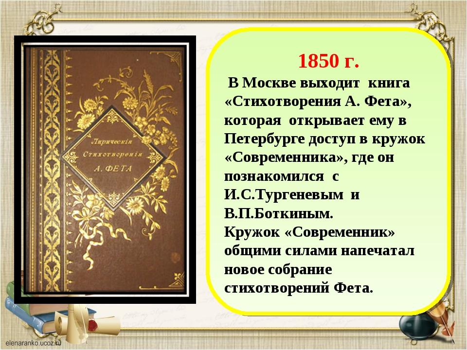 1850 г. В Москве выходит книга «Стихотворения А. Фета», которая открывает ем...