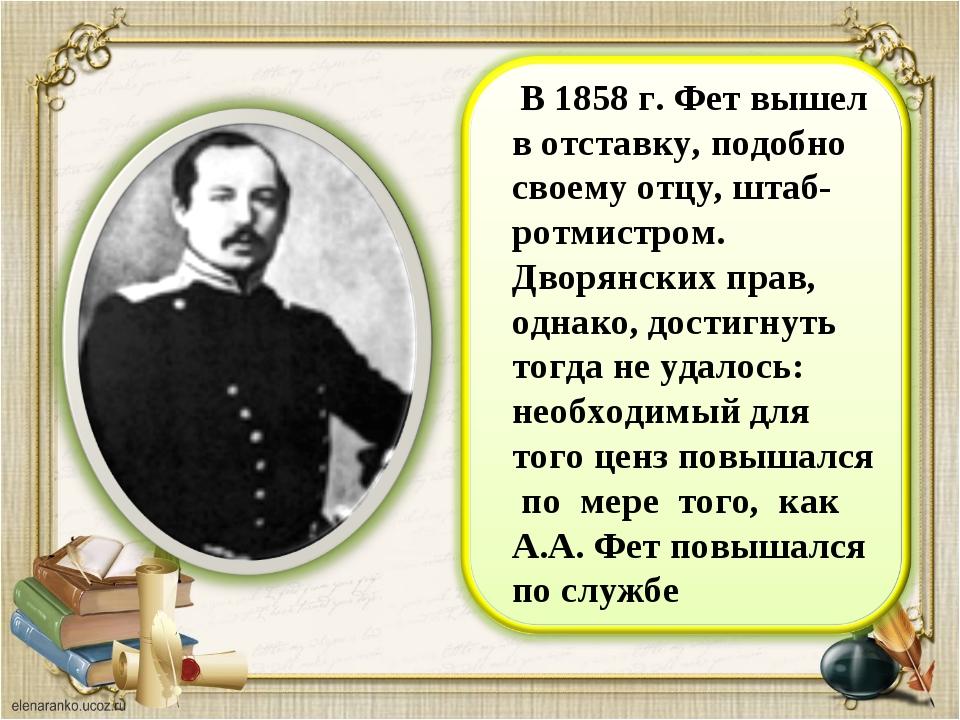 В 1858 г. Фет вышел в отставку, подобно своему отцу, штаб-ротмистром. Дворян...