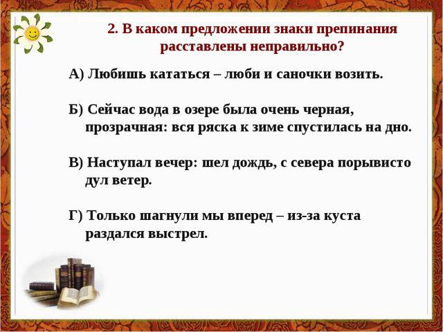 2. В каком предложении знаки препинания расставлены неправильно? А) Любишь ка...