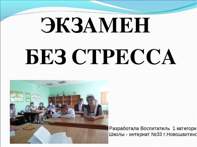 ЭКЗАМЕН БЕЗ СТРЕССА Разработала Воспитатель 1 категории Школы - интернат №33...