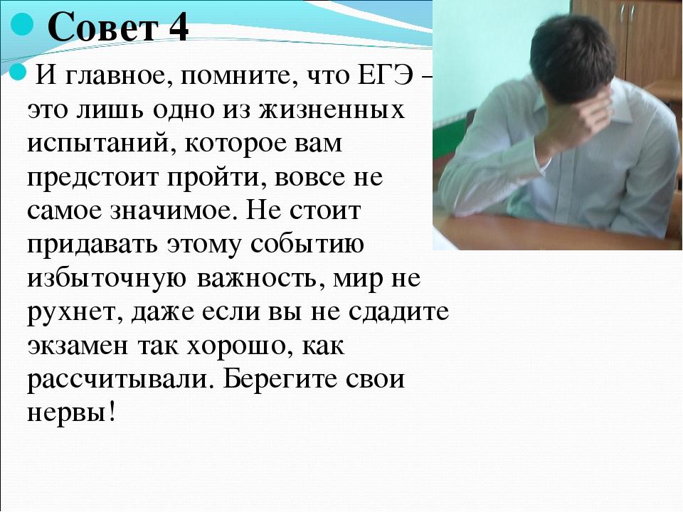 Совет 4 И главное, помните, что ЕГЭ — это лишь одно из жизненных испытаний, к...