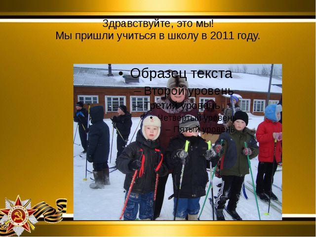 Здравствуйте, это мы! Мы пришли учиться в школу в 2011 году.