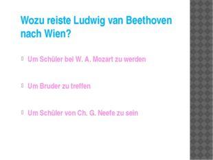 Wozu reiste Ludwig van Beethoven nach Wien? Um Schüler bei W. A. Mozart zu we