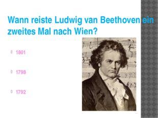 Wann reiste Ludwig van Beethoven ein zweites Mal nach Wien? 1801 1798 1792