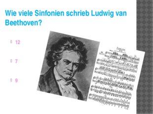 Wie viele Sinfonien schrieb Ludwig van Beethoven? 12 7 9