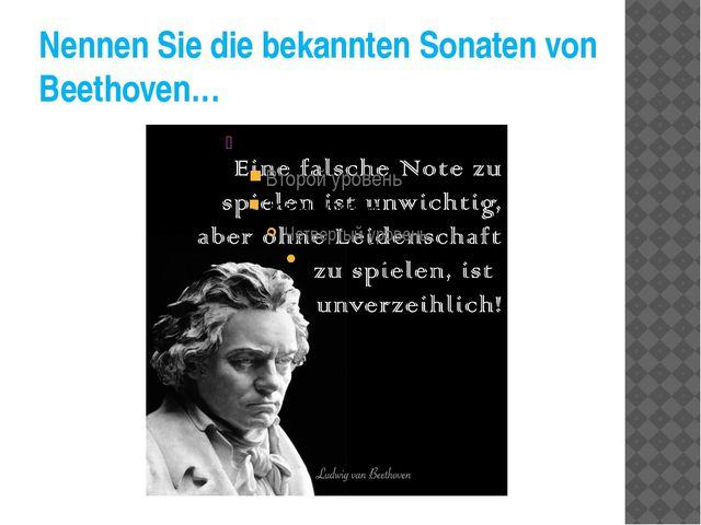 Nennen Sie die bekannten Sonaten von Beethoven…