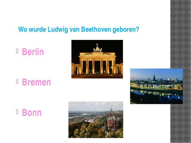 Wo wurde Ludwig van Beethoven geboren? Berlin Bremen Bonn