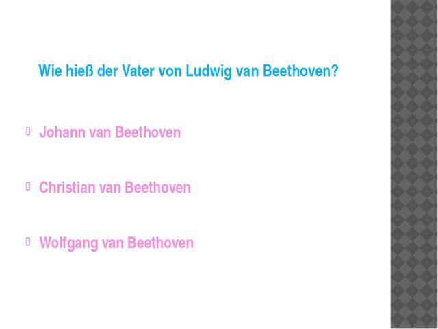 Wie hieß der Vater von Ludwig van Beethoven? Johann van Beethoven Christian v...