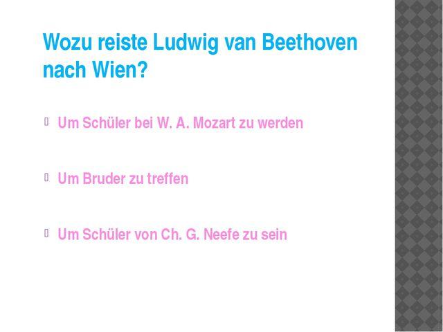 Wozu reiste Ludwig van Beethoven nach Wien? Um Schüler bei W. A. Mozart zu we...