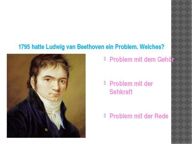 1795 hatte Ludwig van Beethoven ein Problem. Welches? Problem mit dem Gehör...