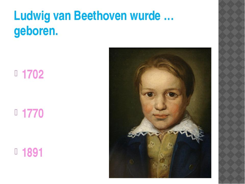 Ludwig van Beethoven wurde … geboren. 1702 1770 1891