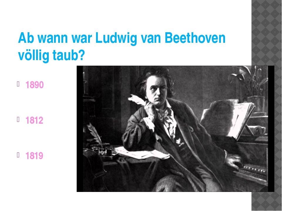 Ab wann war Ludwig van Beethoven völlig taub? 1890 1812 1819