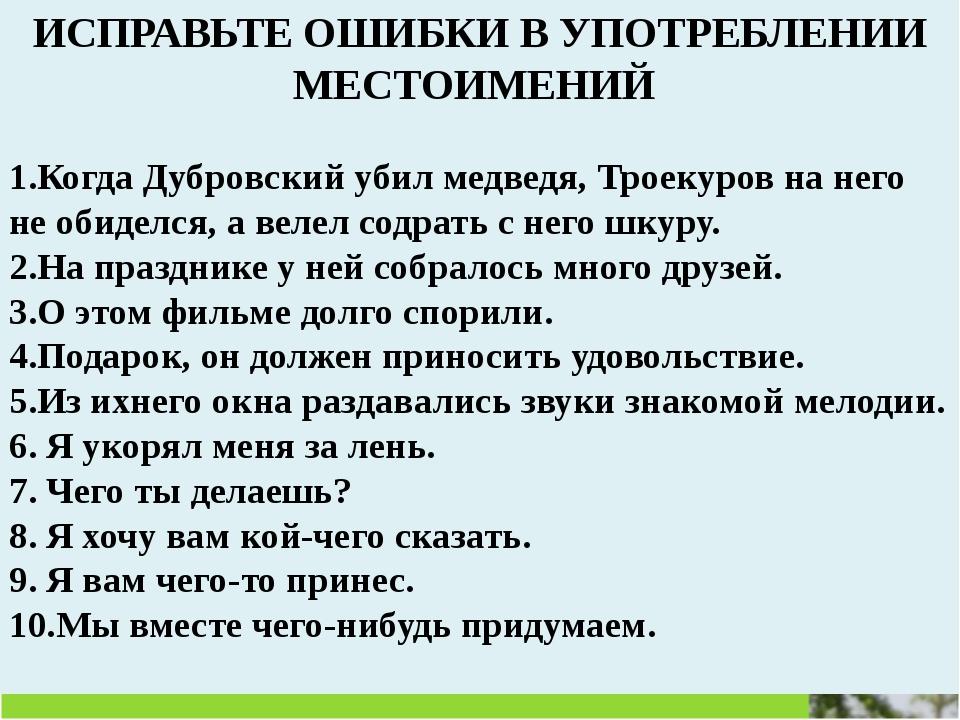ИСПРАВЬТЕ ОШИБКИ В УПОТРЕБЛЕНИИ МЕСТОИМЕНИЙ 1.Когда Дубровский убил медведя,...