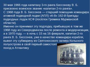 30 мая 1966 года капитану 3-го ранга Бессонову В. Б. присвоено воинское звани