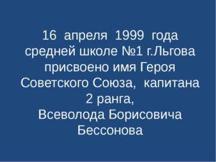 16 апреля 1999 года средней школе №1 г.Льгова присвоено имя Героя Советского
