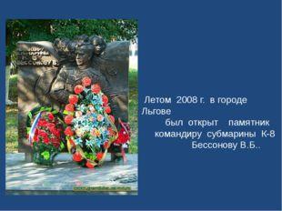 Летом 2008 г. в городе Льгове был открыт памятник командиру субмарины К-8 Бе