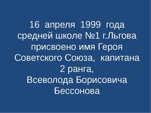 16 апреля 1999 года средней школе №1 г.Льгова присвоено имя Героя Советского...