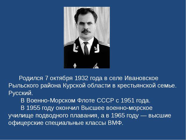 Родился 7 октября 1932 года в селе Ивановское Рыльского района Курской облас...