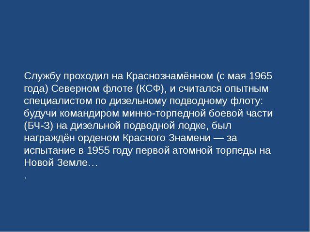 Службу проходил на Краснознамённом (с мая 1965 года) Северном флоте (КСФ), и...