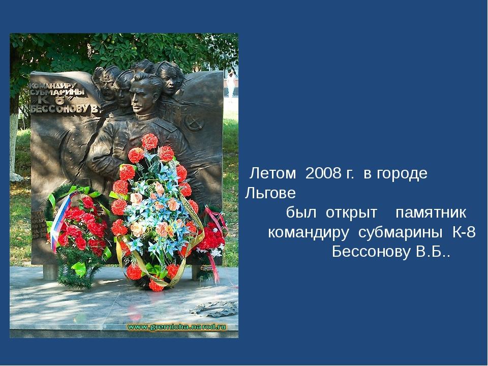 Летом 2008 г. в городе Льгове был открыт памятник командиру субмарины К-8 Бе...
