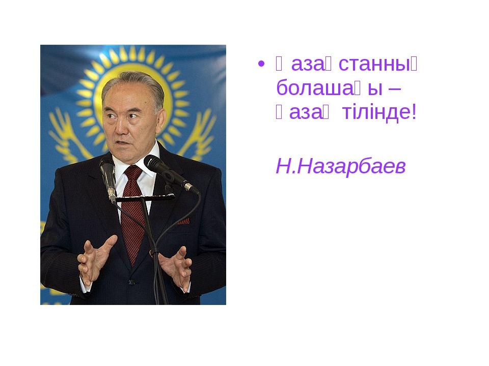 Қазақстанның болашағы – қазақ тілінде! Н.Назарбаев